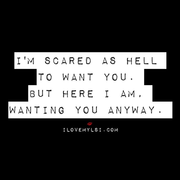 I'm scared as hell to want you. But here I am wanting you anyway.                                                                                                                                                                                 More
