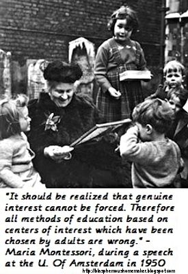 """""""Genuine Interest Cannot Be Forced. Therefore all methods of education based on centers of interest which have been chosen by adults are wrong."""" - Maria Montessori"""