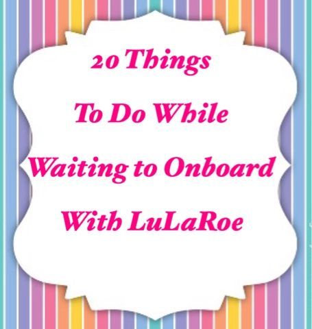 20 Things to do While Waiting to Onboard with LuLaRoe!!