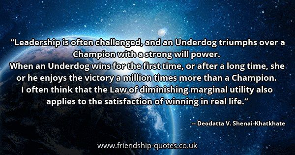 Leadership is often challenged, and an Underdog triumphs over a Champion with a strong will power.   When an Underdog wins for the first time, or after a long time, she or he enjoys the victory a million times more than a Champion.   I often think that the Law of diminishing marginal utility also applies to the satisfaction of winning in real life.. Image from www.friendship-quotes.co.uk