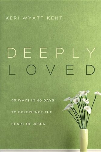 Deeply Loved: 40 Ways in 40 Days to Experience the Heart of Jesus by Keri Wyatt Kent