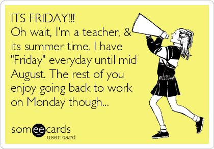 Oh wait, I'm a teacher, & its summer time. I have 'Friday' everyday until mid August. The rest of you enjoy going back to work on Mon… | Pinteres…