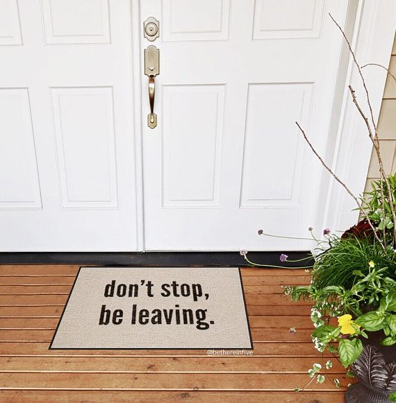 **Want a coupon code? Pin a photo of the mat youre eyeing to Pinterest and message us with the link :)**  Dont stop believing in your right to avoid the neighbors by putting this lighthearted dont stop, be leaving mat at your door :)   About: All mats are made in the USA and printed in Chicago, IL Size: 18x27, .25 in thick Material: Olefin Type: Outdoor/Indoor Floor Mat Color: Light Beige Background with black ink Shipping: Mats are rolled and shipped in mailing tubes in 3-5 business day...