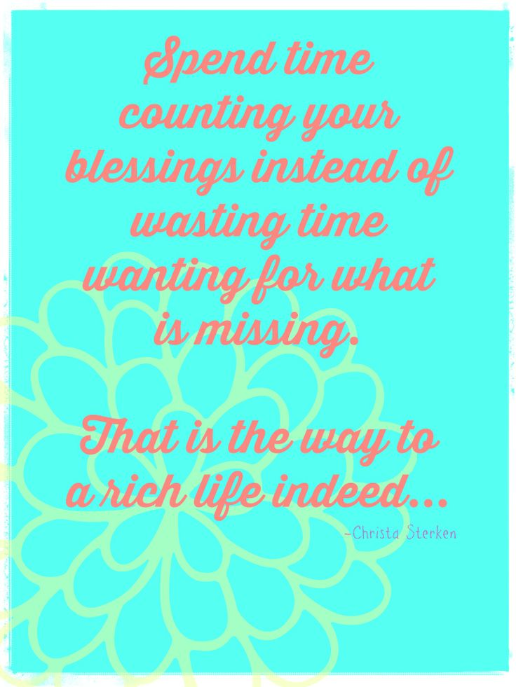 """www.christasterken.com #quotes """"Spend time counting blessings instead of wasting time wanting for what is missing. That is the way to a rich life indeed"""""""