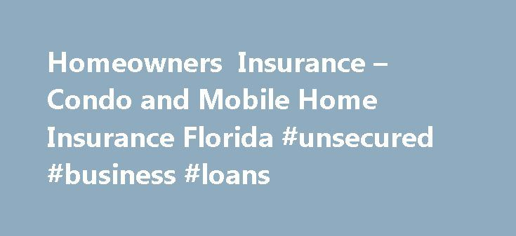 Homeowners Insurance – Condo and Mobile Home Insurance Florida #unsecured #business #loans http://insurance.remmont.com/homeowners-insurance-condo-and-mobile-home-insurance-florida-unsecured-business-loans/  #homeowners insurance quotes # Florida's Best Homeowner's Insurance! From Pensacola to Tampa/St. Petersburg/Clearwater to Miami, we're the affordable, comprehensive homeowner's insurance agency people trust. We provide all kinds of coverages, including policies for condos and even…
