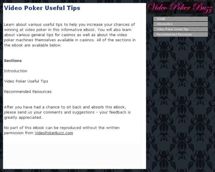 Learn about various useful tips to help you increase your chances of winning at video poker in this informative eBook. You will also learn about various general tips for casinos as well as about the video poker machines themselves available in casinos. The information in the eBook is separated into different sections. All of the sections in the eBook are listed as follows: -Introduction -Video Poker Useful Tips -Recommended Resources The Introduction section introduces the topic of the eBook…