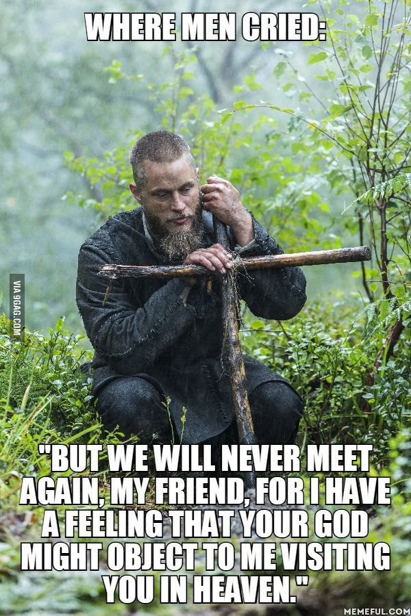 Viking Ragnar Lothbrok to his christian friend he just buried, you know you all teared up.
