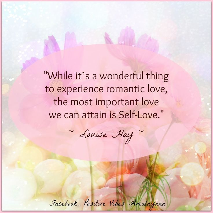 """While it's a wonderful thing to experience romantic love, the most important love we can attain is self-love."" Louise Hay"