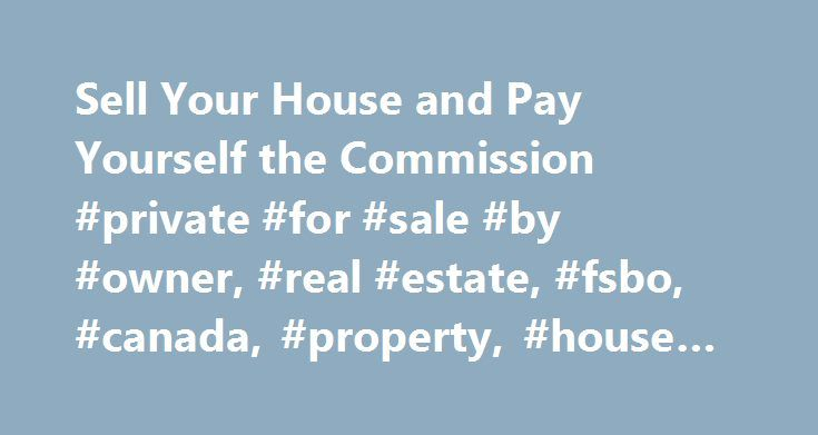 Sell Your House and Pay Yourself the Commission #private #for #sale #by #owner, #real #estate, #fsbo, #canada, #property, #house #marketing http://alabama.nef2.com/sell-your-house-and-pay-yourself-the-commission-private-for-sale-by-owner-real-estate-fsbo-canada-property-house-marketing/  # The Future of Real Estate ® It's your move. Buying privately? What's my home worth? Buying privately? What's my home worth? Give us a call 1-844-333-7017 Contact us Legal Disclaimers – PropertyGuys.com…