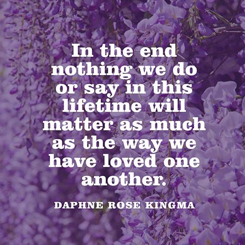 In the end nothing we do or say in this lifetime will matter as much as the way we have loved one another. — Daphne Rose Kingma