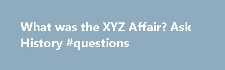 """What was the XYZ Affair? Ask History #questions http://ask.nef2.com/2017/05/02/what-was-the-xyz-affair-ask-history-questions/  #ask history questions # What was the XYZ Affair? A+E Networks It might sound like something out of """"Sesame Street"""" but the XYZ Affair was, in fact, a diplomatic incident between France and America in the late 18th century that led to an undeclared war at sea. In 1793, France went to war with Great Britain while America remained neutral. Late the following year, the…"""