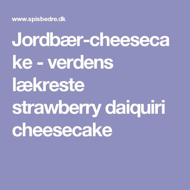 Jordbær-cheesecake - verdens lækreste strawberry daiquiri cheesecake