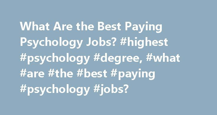 What Are the Best Paying Psychology Jobs? #highest #psychology #degree, #what #are #the #best #paying #psychology #jobs? http://fiji.nef2.com/what-are-the-best-paying-psychology-jobs-highest-psychology-degree-what-are-the-best-paying-psychology-jobs/  # What Are the Best Paying Psychology Jobs? Your area of specialization is one of the factors that can influence how much you'll make as a psychologist. Some high-paying jobs include industrial-organizational psychologist, school psychologist…