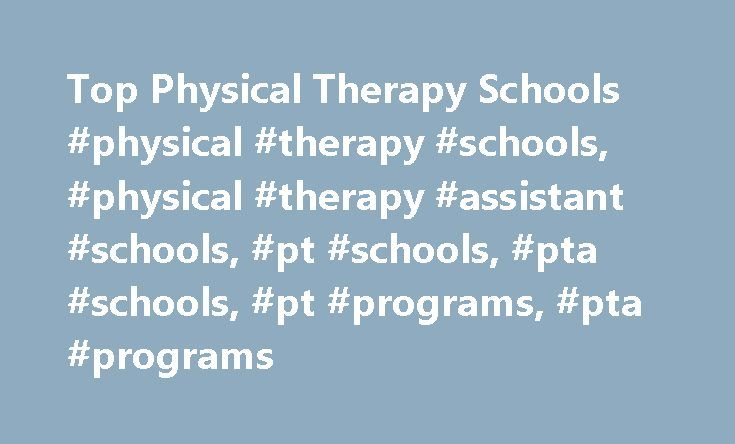 Top Physical Therapy Schools #physical #therapy #schools, #physical #therapy #assistant #schools, #pt #schools, #pta #schools, #pt #programs, #pta #programs http://renta.nef2.com/top-physical-therapy-schools-physical-therapy-schools-physical-therapy-assistant-schools-pt-schools-pta-schools-pt-programs-pta-programs/  # Compare Physical Therapy Schools Physical Therapy Schools Admission Guide As other industries rise (tech) and fall (brick-and-mortar retail), physical therapy presents a solid…