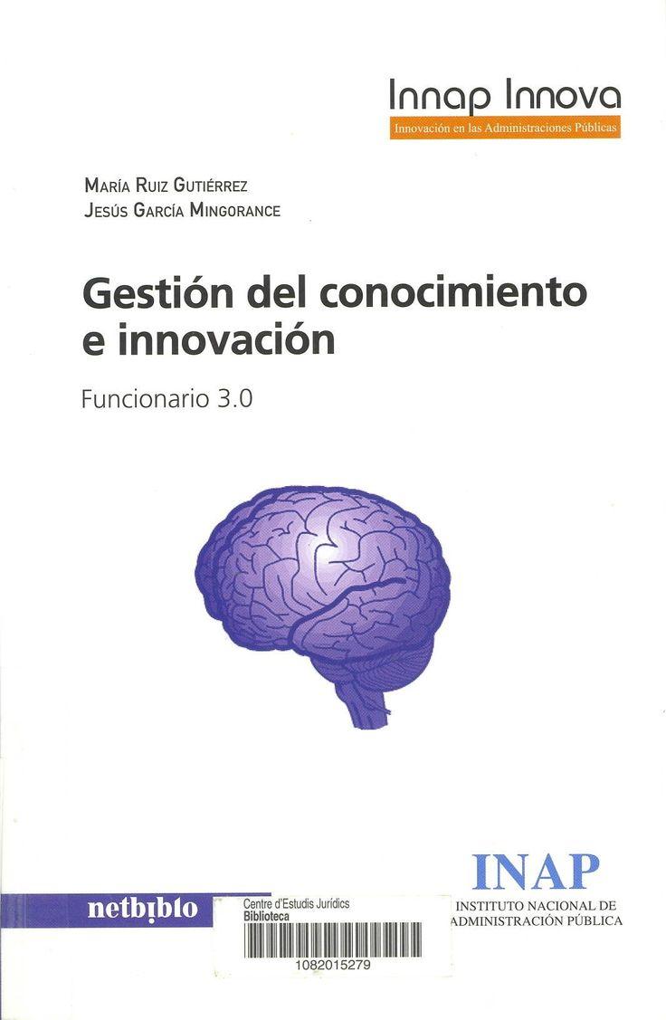 Gestión del conocimiento e innovación : funcionario 3.0 / María Ruiz Gutiérrez, Jesús García Mingorance. Oleiros : Netbiblo : INAP, 2013. Sig. 658.3 Rui