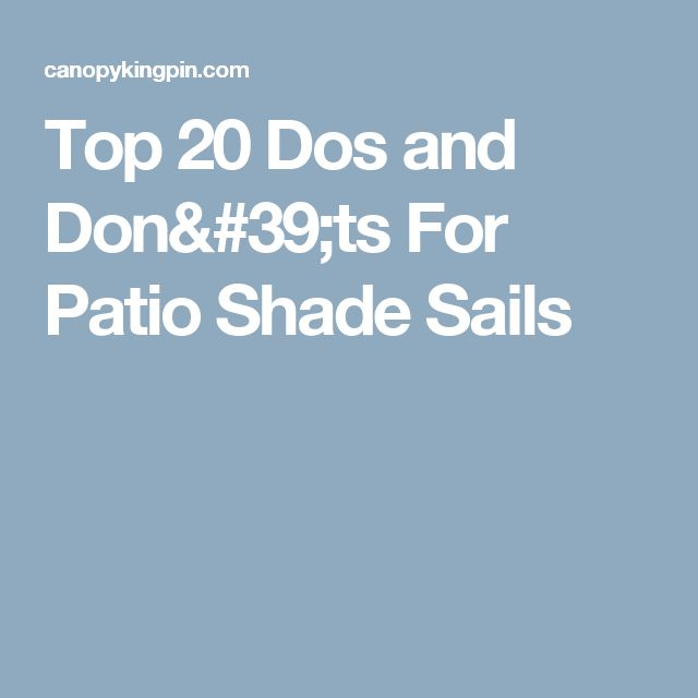 Top 20 Dos and Don'ts For Patio Shade Sails