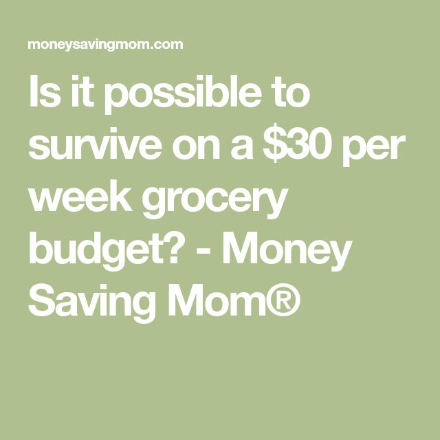 Is it possible to survive on a $30 per week grocery budget? - Money Saving Mom®