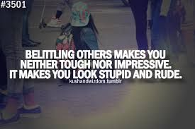 Belittling others makes you neither tough or impressive. It makes you look stupid and rude.