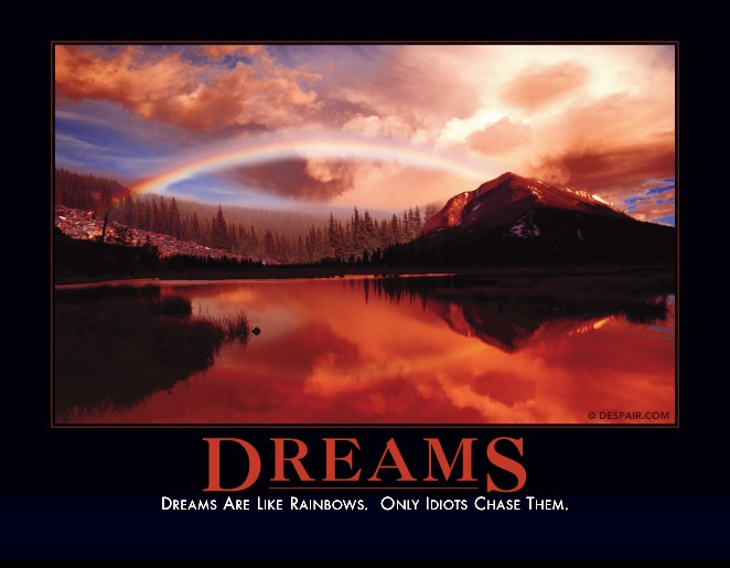 Dreams are like rainbows only idiots chase them