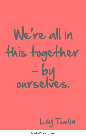 Life quote - We're all in this together - by ourselves.