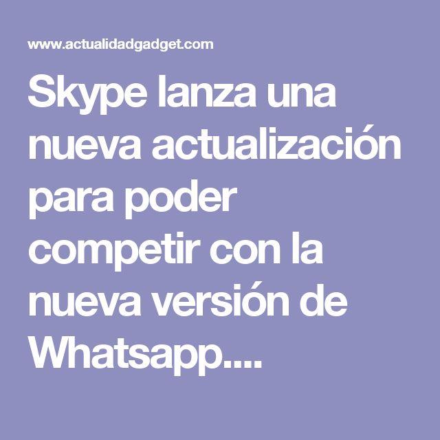 Skype lanza una nueva actualización para poder competir con la nueva versión de Whatsapp....