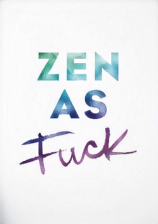 Zen as fuck                                                                                                                                                                                 Mehr