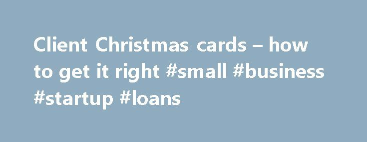 Client Christmas cards – how to get it right #small #business #startup #loans http://bank.remmont.com/client-christmas-cards-how-to-get-it-right-small-business-startup-loans/  #business christmas cards # Client Christmas cards – how to get it right by HCA | Dec 19, 2013 The holidays are a time of comfort and joy—not a time to unleash your inner cynic. The fact remains, however, that nearly everyone on your corporate holiday mailing list knows your gift, card or e-greeting is … Read More →