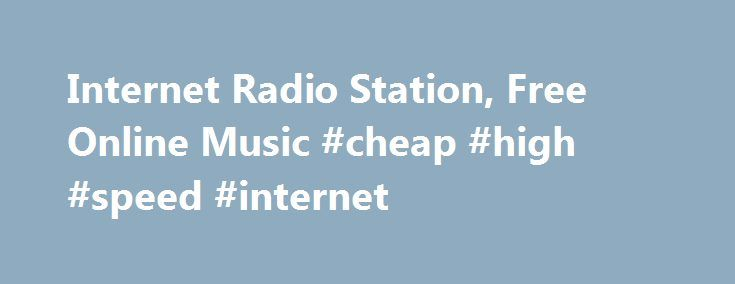 Internet Radio Station, Free Online Music #cheap #high #speed #internet http://internet.remmont.com/internet-radio-station-free-online-music-cheap-high-speed-internet/  100% Free Internet Radio We won't try to get you to upgrade to our paid version, because we don't have one! 977music.com is 100% Free Internet Radio with no limit on how long you can listen. Online Radio Stations Based On A Specific Genre We feature many live channels of free internet radio programmed by […]