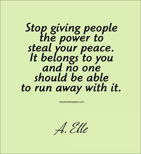 Stop giving people the power to steal your peace. It belongs to you and no one should be able to run away with it.~A. Elle