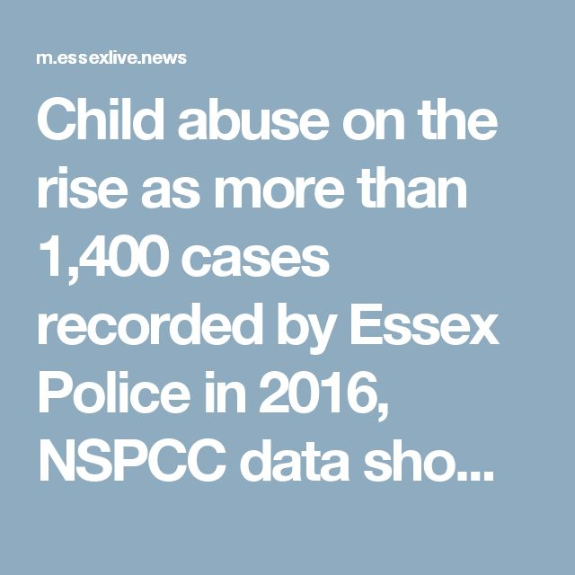 Child abuse on the rise as more than 1,400 cases recorded by Essex Police in 2016, NSPCC data shows   Essex Live