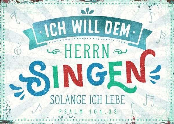 Format 14,8 x 10,5 cm    Text:   Ich will dem Herrn singen, solange ich lebe.  Psalm 104,33