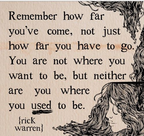Don't let yourself get down; just think of how far you've come and how much further you can get