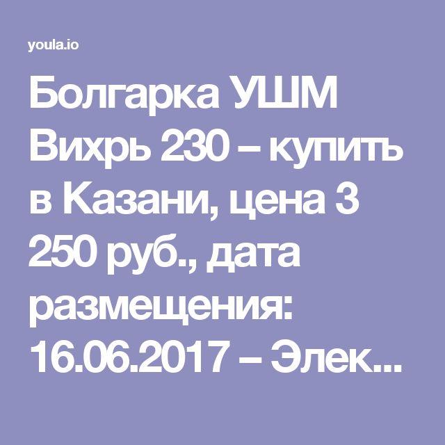 Болгарка УШМ Вихрь 230 – купить в Казани, цена 3 250 руб., дата размещения: 16.06.2017 – Электроинструменты