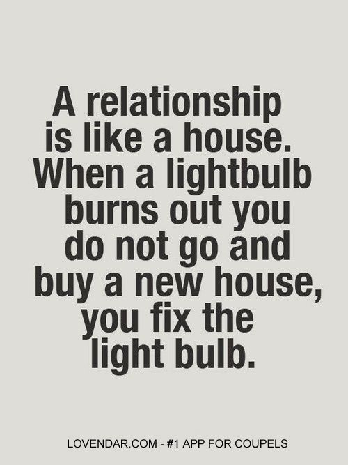 It's amazing how many will run from a good thing, just becuase they are too scared to try and fix it.  From one to another, can you even fix the light bulb? (Relationship Problems)