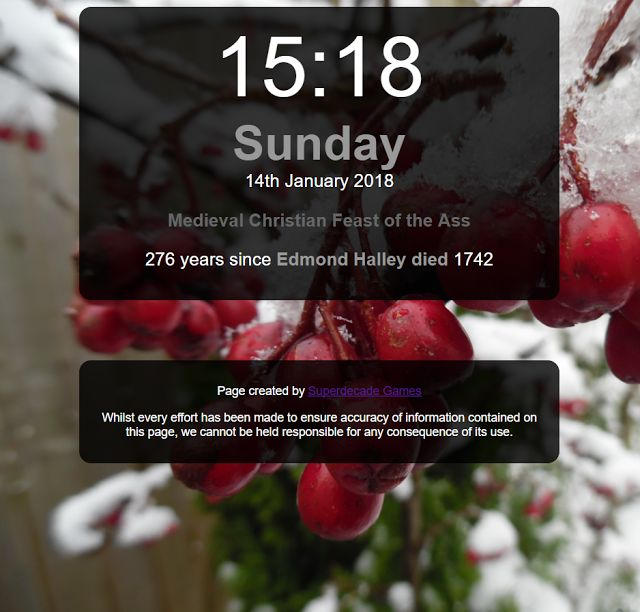 Updated day clock  Today I have been updating my day clock to include even more historic events pagan festivals and international days of this and that.  It would be great if you went and had a look and even better if you set it as your homepage. Clock
