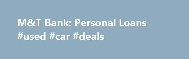 M&T Bank: Personal Loans #used #car #deals http://usa.remmont.com/mt-bank-personal-loans-used-car-deals/  #auto loans online # Loans from M T Bank Thinking about a new car, boat, RV, or extra cash? An M T personal loan can handle whatever you need. Determine your required loan amount, then apply online for one of our unsecured personal loans or secured personal loans and take advantage of our fast application process. Once approved, you can have the cash you need in as little as 24 hours…