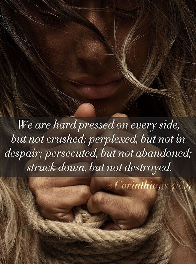 2 Corinthians 4:8-9<br />(8)  We are troubled on every side, yet not distressed; we are perplexed, but not in despair;<br />(9)  Persecuted, but not forsaken; cast down, but not destroyed;