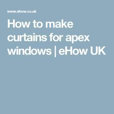 How to make curtains for apex windows | eHow UK