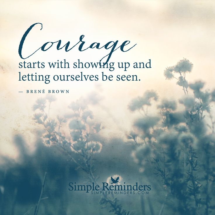 Courage starts with showing up and letting ourselves be seen. — Brene Brown