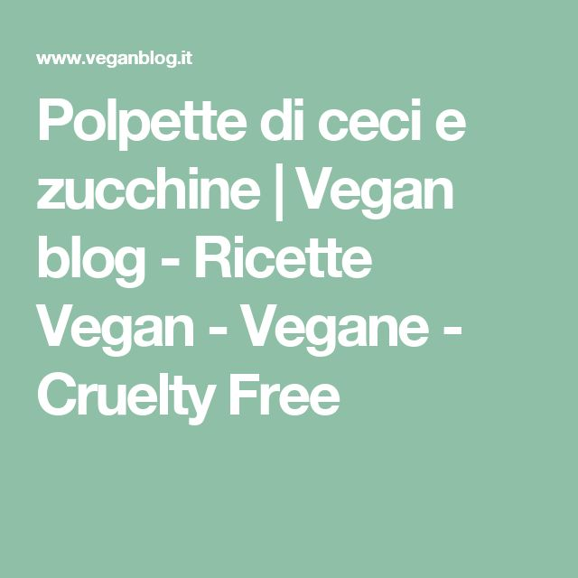 Polpette di ceci e zucchine   Vegan blog - Ricette Vegan - Vegane - Cruelty Free