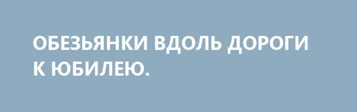 ОБЕЗЬЯНКИ ВДОЛЬ ДОРОГИ К ЮБИЛЕЮ. http://rusdozor.ru/2017/02/02/obezyanki-vdol-dorogi-k-yubileyu/  …Есть как минимум две аксиомы, которые непосредственно касаются и Украины. Вот одна из них: если сидящих на ветках деревьев вдоль дороги в тропиках обезьянок не кормить, он бросаются. Иногда даже какашками и невзирая на чины, звания и даже гражданство Украины ...