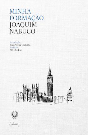Minha formação / Joaquim Nabuco ; introdução de João Pereira Coutinho ; posfácio de Alfredo Bosi - Lisboa : Glaciar ; Rio de Janeiro : Academia Brasileira de Letras, 2015