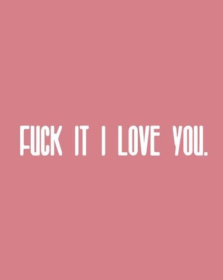 fuck it! i love you