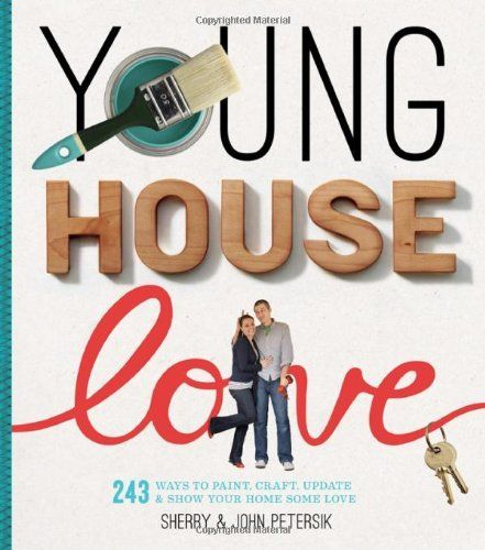 Young House Love: 243 Ways to Paint, Craft, Update & Show Your Home Some Love by Sherry Petersik,