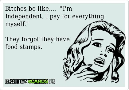 Bitches be like....  I'm Independent, I pay for everything myself.    They forgot they have   food stamps.