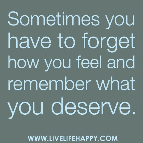 Sometimes you have to forget how you feel and remember what you deserve.
