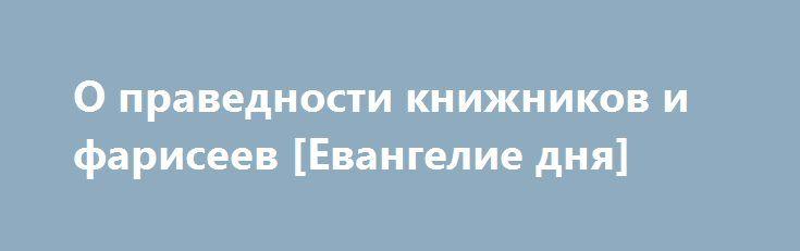 О праведности книжников и фарисеев [Евангелие дня] http://rusdozor.ru/2016/06/23/o-pravednosti-knizhnikov-i-fariseev-evangelie-dnya/  «Ибо, говорю вам, если праведность ваша не превзойдет праведности книжников и фарисеев, то вы не войдете в Царство Небесное»