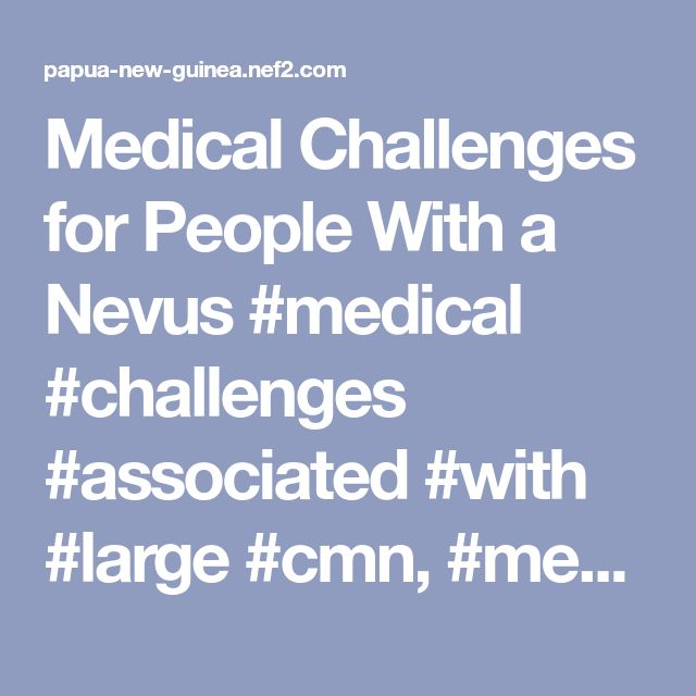 Medical Challenges for People With a Nevus #medical #challenges #associated #with #large #cmn, #medical #challenges, #nevus #outreach, #nevus, #nevi, #pigmented #moles, #large #nevi, #pigment #cells, #birthmark, #large, #mole, #neurocutaneous #melanocytosis, #skin #cancer, #cure, #nevus #medical #challenges – Papua New Guinea Finance