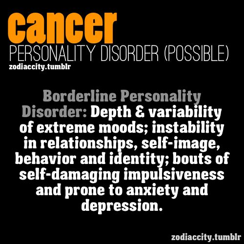 Cancer personality disorder: extreme moods, instability (relationships), self-image behavior, bouts of self-damaging & prone to anxiety and depression.