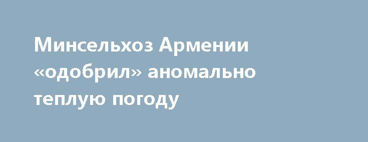 Минсельхоз Армении «одобрил» аномально теплую погоду https://www.google.com/url?rct=j&sa=t&url=https://news.rambler.ru/weather/38783559-minselhoz-armenii-odobril-anomalno-tepluyu-pogodu/&ct=ga&cd=CAIyGTk0MWEzZGVjY2VmNWJkOTM6cnU6cnU6UlU&usg=AFQjCNHZqWMK13B9Zxre0HBf4jRzdUmuMA  ЕРЕВАН, 29 дек — Sputnik. Аномально теплая погода, наблюдавшаяся в Армении в течение всего года, в том числе в декабре, не оказала отрицательного влияния на сельское хозяйство республики, сказал в пятницу журналистам…